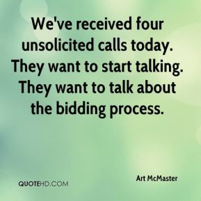 Art McMaster - We've received four unsolicited calls today. They want to start talking. They want to talk about the bidding process.
