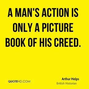 A man's action is only a picture book of his creed.