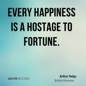 Every happiness is a hostage to fortune.