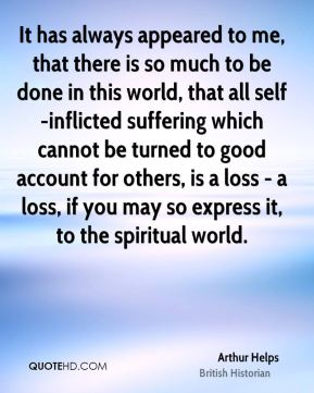 It has always appeared to me, that there is so much to be done in this world, that all self-inflicted suffering which cannot be turned to good account for others, is a loss - a loss, if you may so express it, to the spiritual world.