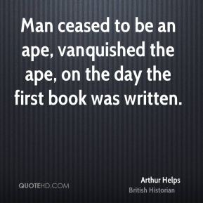 Arthur Helps - Man ceased to be an ape, vanquished the ape, on the day the first book was written.