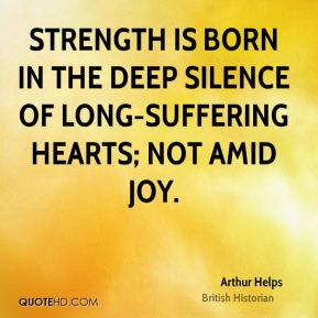 Strength is born in the deep silence of long-suffering hearts; not amid joy.