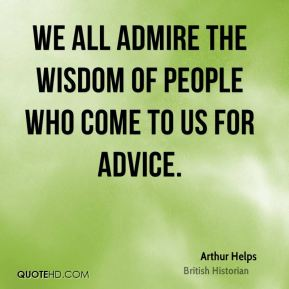 We all admire the wisdom of people who come to us for advice.