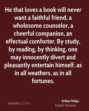 Arthur Helps - He that loves a book will never want a faithful friend, a wholesome counselor, a cheerful companion, an effectual comforter. By study, by reading, by thinking, one may innocently divert and pleasantly entertain himself, as in all weathers, as in all fortunes.