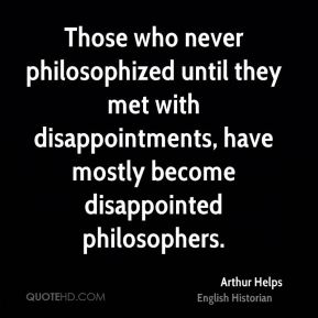Arthur Helps - Those who never philosophized until they met with disappointments, have mostly become disappointed philosophers.