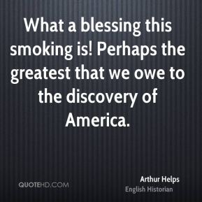 Arthur Helps - What a blessing this smoking is! Perhaps the greatest that we owe to the discovery of America.