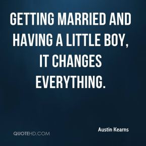 Getting married and having a little boy, it changes everything.