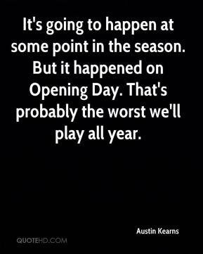 It's going to happen at some point in the season. But it happened on Opening Day. That's probably the worst we'll play all year.