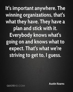 Austin Kearns - It's important anywhere. The winning organizations, that's what they have. They have a plan and stick with it. Everybody knows what's going on and knows what to expect. That's what we're striving to get to, I guess.
