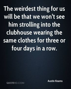 The weirdest thing for us will be that we won't see him strolling into the clubhouse wearing the same clothes for three or four days in a row.