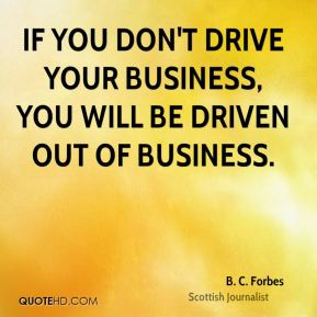 B. C. Forbes - If you don't drive your business, you will be driven out of business.