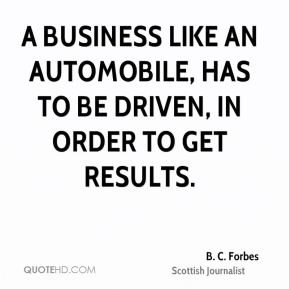 B. C. Forbes - A business like an automobile, has to be driven, in order to get results.
