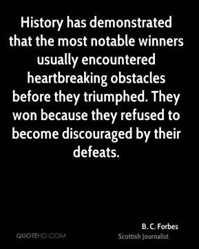 History has demonstrated that the most notable winners usually encountered heartbreaking obstacles before they triumphed. They won because they refused to become discouraged by their defeats.