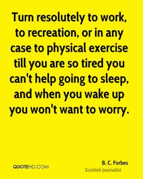 Turn resolutely to work, to recreation, or in any case to physical exercise till you are so tired you can't help going to sleep, and when you wake up you won't want to worry.