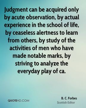 B. C. Forbes - Judgment can be acquired only by acute observation, by actual experience in the school of life, by ceaseless alertness to learn from others, by study of the activities of men who have made notable marks, by striving to analyze the everyday play of ca.
