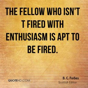 B. C. Forbes - The fellow who isn't t fired with enthusiasm is apt to be fired.