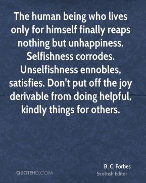 B. C. Forbes - The human being who lives only for himself finally reaps nothing but unhappiness. Selfishness corrodes. Unselfishness ennobles, satisfies. Don't put off the joy derivable from doing helpful, kindly things for others.