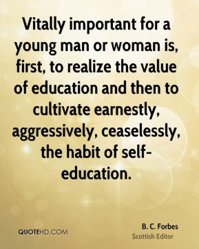 Vitally important for a young man or woman is, first, to realize the value of education and then to cultivate earnestly, aggressively, ceaselessly, the habit of self-education.