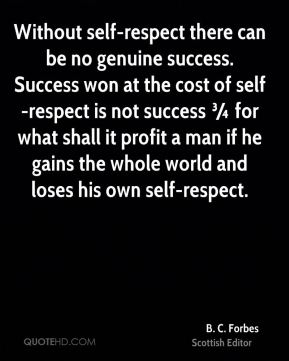 Without self-respect there can be no genuine success. Success won at the cost of self-respect is not success ¾ for what shall it profit a man if he gains the whole world and loses his own self-respect.