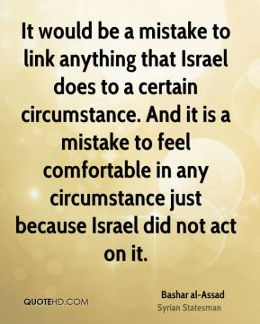 It would be a mistake to link anything that Israel does to a certain circumstance. And it is a mistake to feel comfortable in any circumstance just because Israel did not act on it.