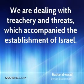 We are dealing with treachery and threats, which accompanied the establishment of Israel.