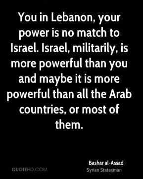 Bashar al-Assad - You in Lebanon, your power is no match to Israel. Israel, militarily, is more powerful than you and maybe it is more powerful than all the Arab countries, or most of them.