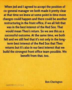 Ben Cherington - When Jed and I agreed to accept the position of co-general manager we both made it pretty clear at that time we knew at some point in time more changes could happen and there could be another restructuring in the front office, if we all felt that was in the best interest of the Red Sox. That would mean Theo's return. So we see this as a successful outcome. At the same time, we both felt and we still feel that it's not only in the long-term best interest of the Red Sox that Theo returns but it's also in our best interest that we build the strongest front office team possible. We benefit from that, too.