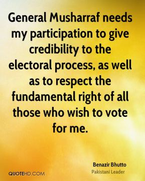General Musharraf needs my participation to give credibility to the electoral process, as well as to respect the fundamental right of all those who wish to vote for me.