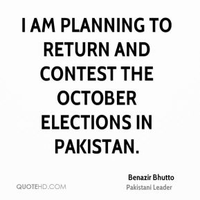 Benazir Bhutto - I am planning to return and contest the October elections in Pakistan.