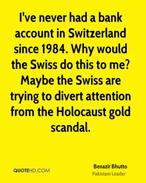 Benazir Bhutto - I've never had a bank account in Switzerland since 1984. Why would the Swiss do this to me? Maybe the Swiss are trying to divert attention from the Holocaust gold scandal.