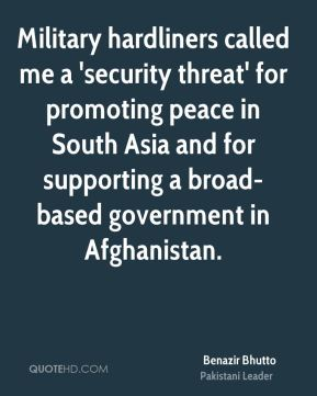 Benazir Bhutto - Military hardliners called me a 'security threat' for promoting peace in South Asia and for supporting a broad-based government in Afghanistan.