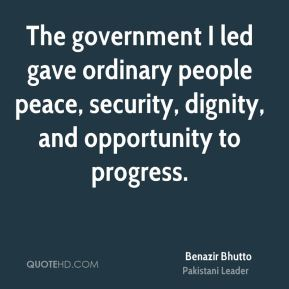 The government I led gave ordinary people peace, security, dignity, and opportunity to progress.