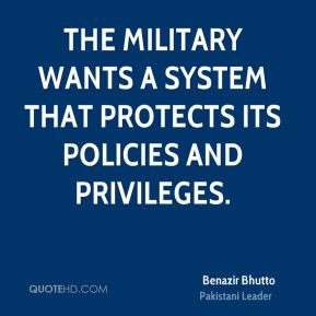Benazir Bhutto - The military wants a system that protects its policies and privileges.