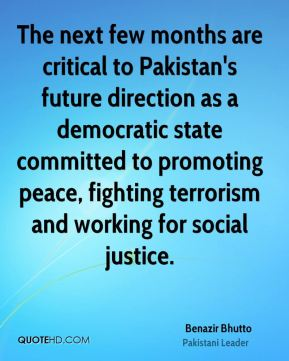 Benazir Bhutto - The next few months are critical to Pakistan's future direction as a democratic state committed to promoting peace, fighting terrorism and working for social justice.