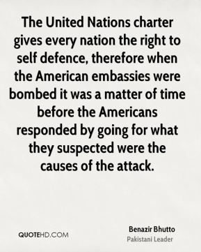 Benazir Bhutto - The United Nations charter gives every nation the right to self defence, therefore when the American embassies were bombed it was a matter of time before the Americans responded by going for what they suspected were the causes of the attack.