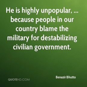 Benazir Bhutto - He is highly unpopular, ... because people in our country blame the military for destabilizing civilian government.