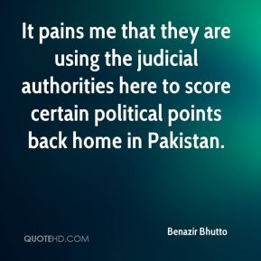Benazir Bhutto - It pains me that they are using the judicial authorities here to score certain political points back home in Pakistan.