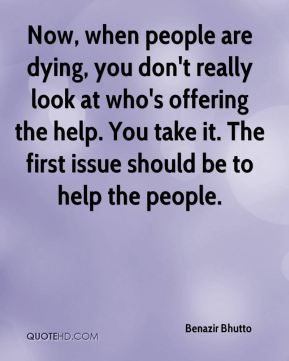Benazir Bhutto - Now, when people are dying, you don't really look at who's offering the help. You take it. The first issue should be to help the people.
