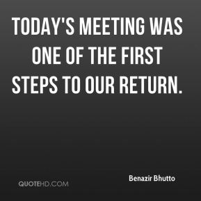 Benazir Bhutto - Today's meeting was one of the first steps to our return.