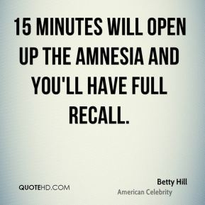 Betty Hill - 15 minutes will open up the amnesia and you'll have full recall.