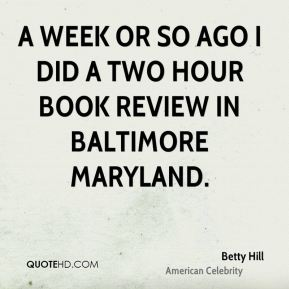 Betty Hill - A week or so ago I did a two hour book review in Baltimore Maryland.