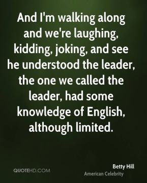 Betty Hill - And I'm walking along and we're laughing, kidding, joking, and see he understood the leader, the one we called the leader, had some knowledge of English, although limited.