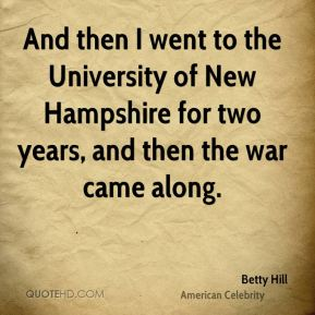 And then I went to the University of New Hampshire for two years, and then the war came along.