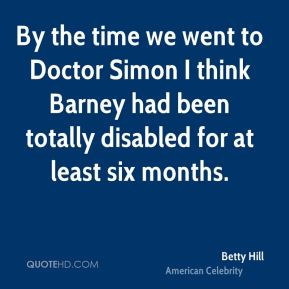 Betty Hill - By the time we went to Doctor Simon I think Barney had been totally disabled for at least six months.