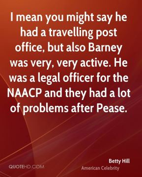 Betty Hill - I mean you might say he had a travelling post office, but also Barney was very, very active. He was a legal officer for the NAACP and they had a lot of problems after Pease.