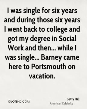 I was single for six years and during those six years I went back to college and got my degree in Social Work and then... while I was single... Barney came here to Portsmouth on vacation.