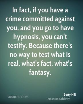 Betty Hill - In fact, if you have a crime committed against you, and you go to have hypnosis, you can't testify. Because there's no way to test what is real, what's fact, what's fantasy.