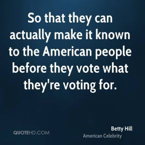 So that they can actually make it known to the American people before they vote what they're voting for.