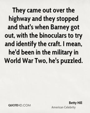 Betty Hill - They came out over the highway and they stopped and that's when Barney got out, with the binoculars to try and identify the craft. I mean, he'd been in the military in World War Two, he's puzzled.