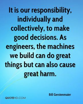 Bill Gerstenmaier - It is our responsibility, individually and collectively, to make good decisions. As engineers, the machines we build can do great things but can also cause great harm.